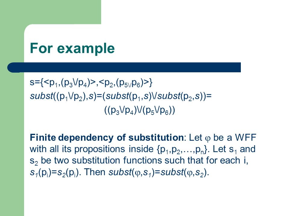 For example s={, } subst((p 1 \/p 2 ),s)=(subst(p 1,s)\/subst(p 2,s))= ((p 3 \/p 4 )\/(p 5 \/p 6 )) Finite dependency of substitution: Let be a WFF with all its propositions inside {p 1,p 2,…,p n }.