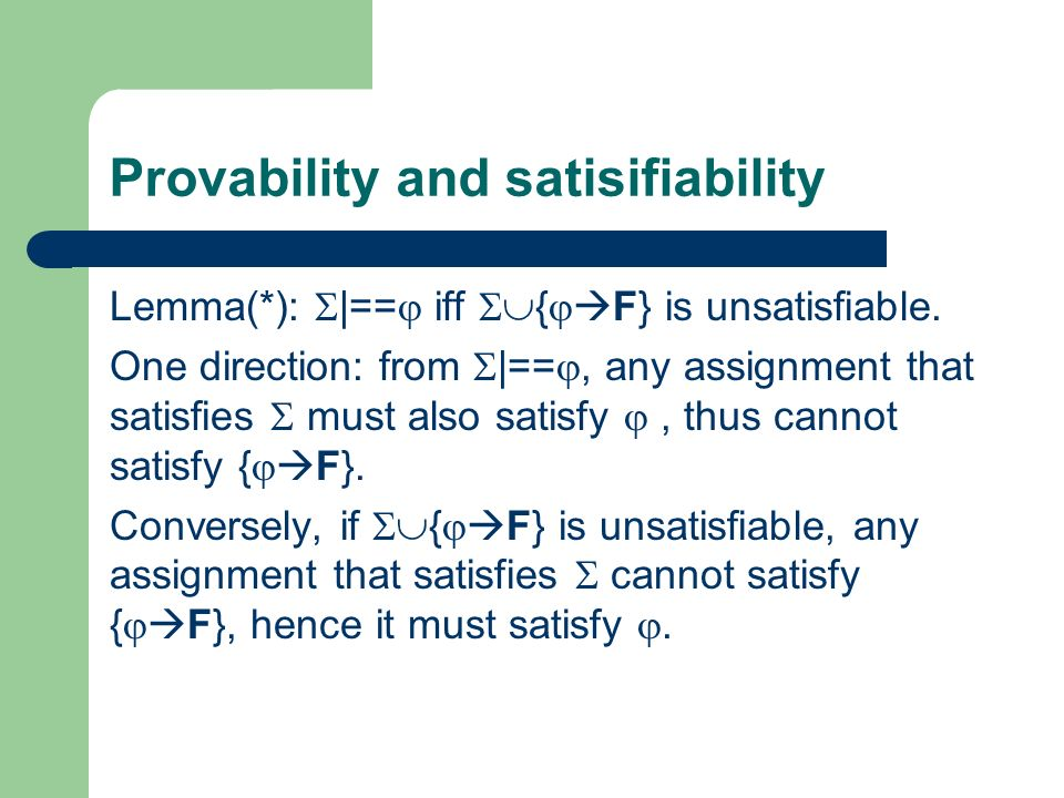 Provability and satisifiability Lemma(*): |== iff { F} is unsatisfiable. One direction: from |==, any assignment that satisfies must also satisfy, thu