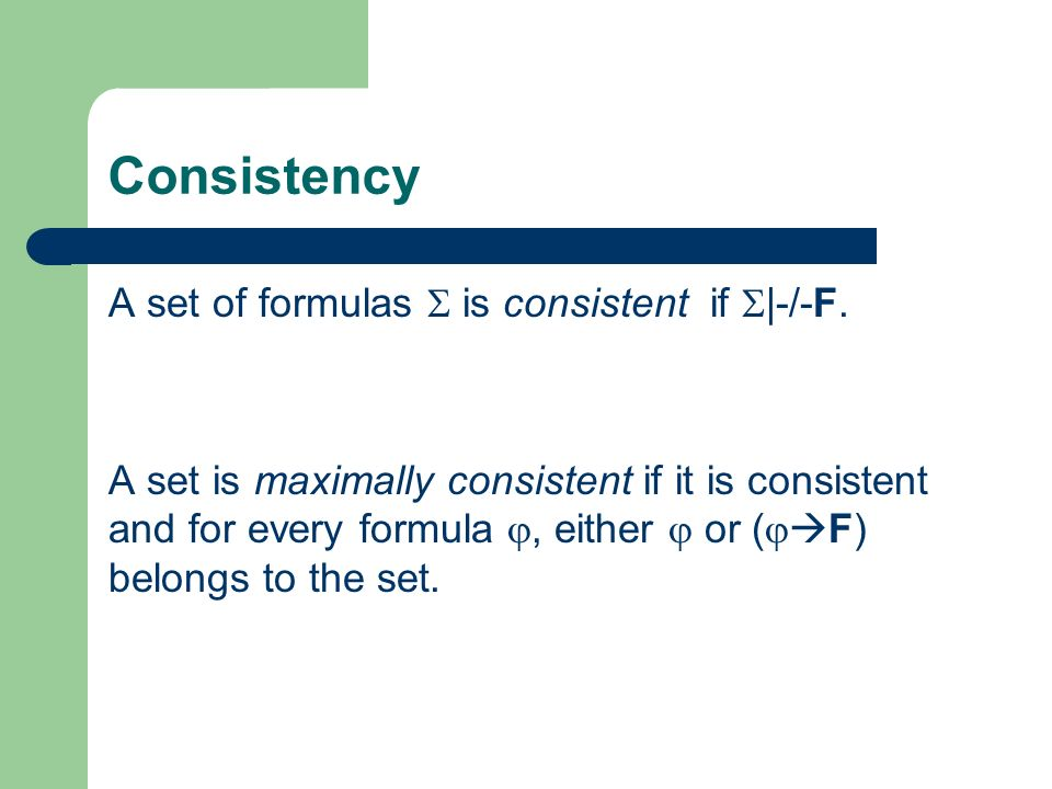 Consistency A set of formulas is consistent if |-/-F. A set is maximally consistent if it is consistent and for every formula, either or ( F) belongs