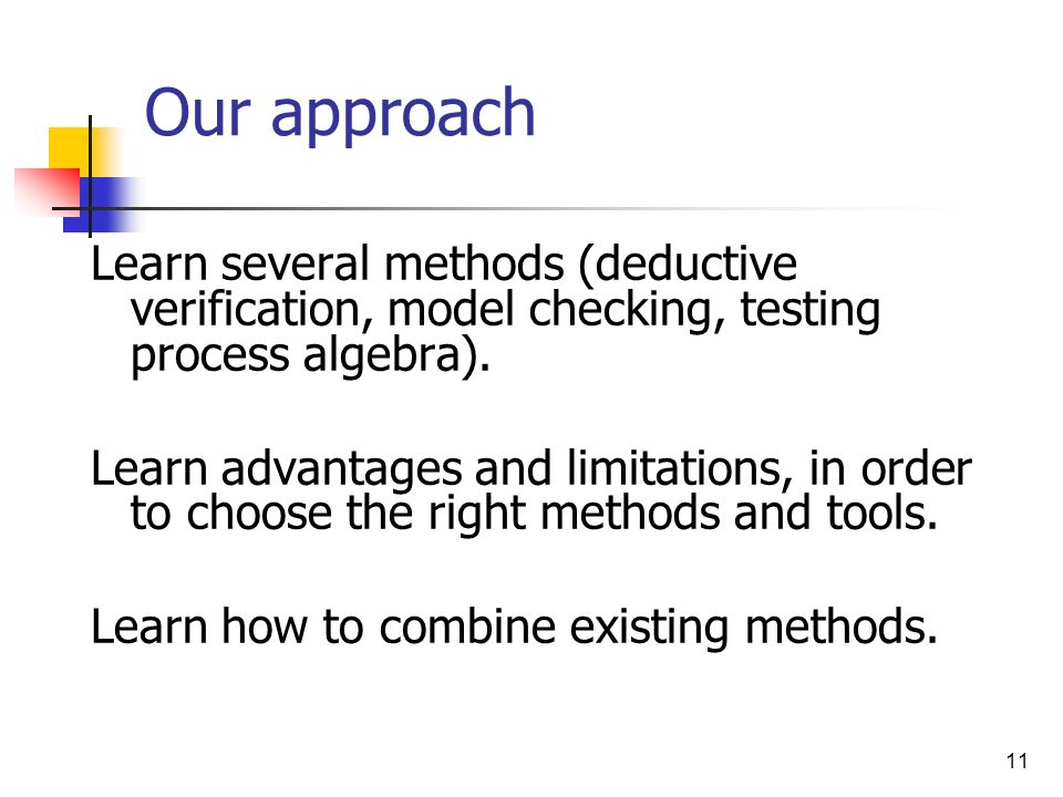 11 Our approach Learn several methods (deductive verification, model checking, testing process algebra). Learn advantages and limitations, in order to