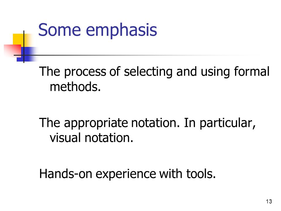 13 Some emphasis The process of selecting and using formal methods. The appropriate notation. In particular, visual notation. Hands-on experience with