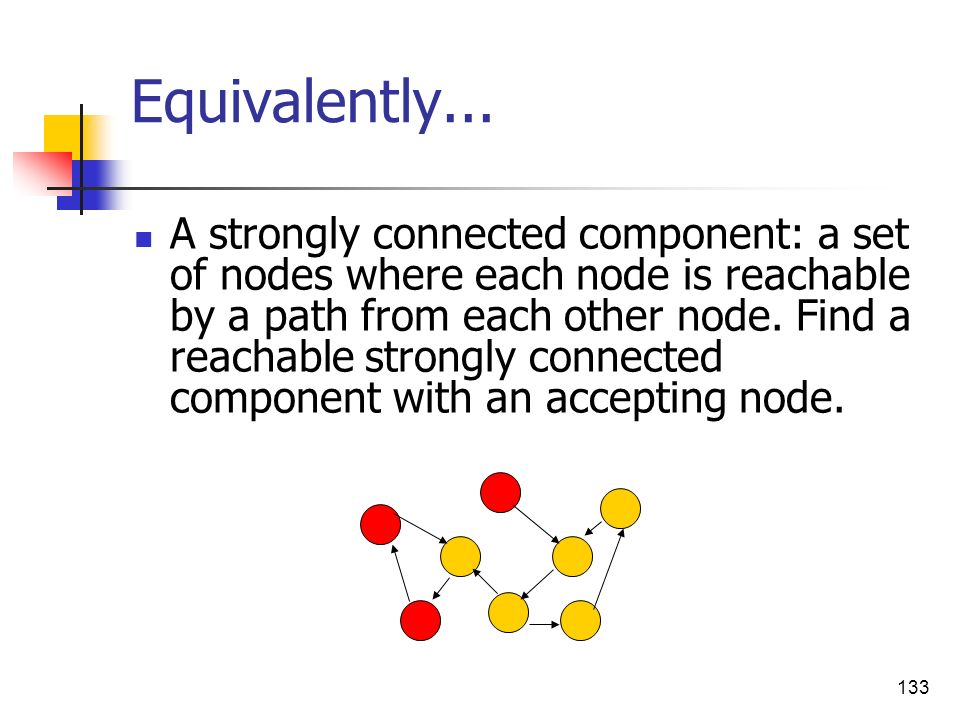 133 Equivalently... A strongly connected component: a set of nodes where each node is reachable by a path from each other node. Find a reachable stron
