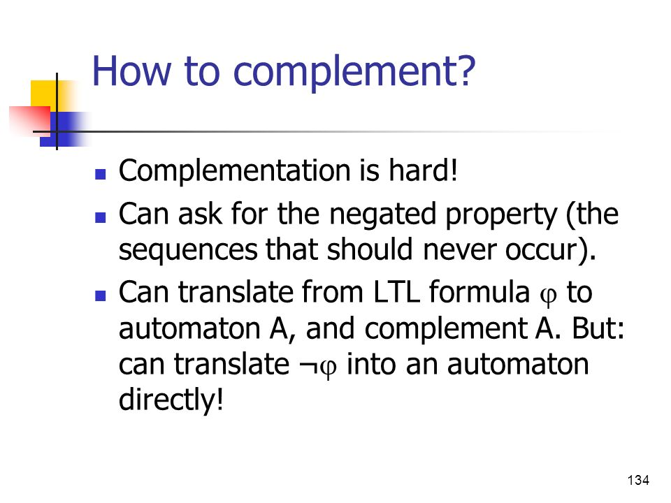 134 How to complement? Complementation is hard! Can ask for the negated property (the sequences that should never occur). Can translate from LTL formu