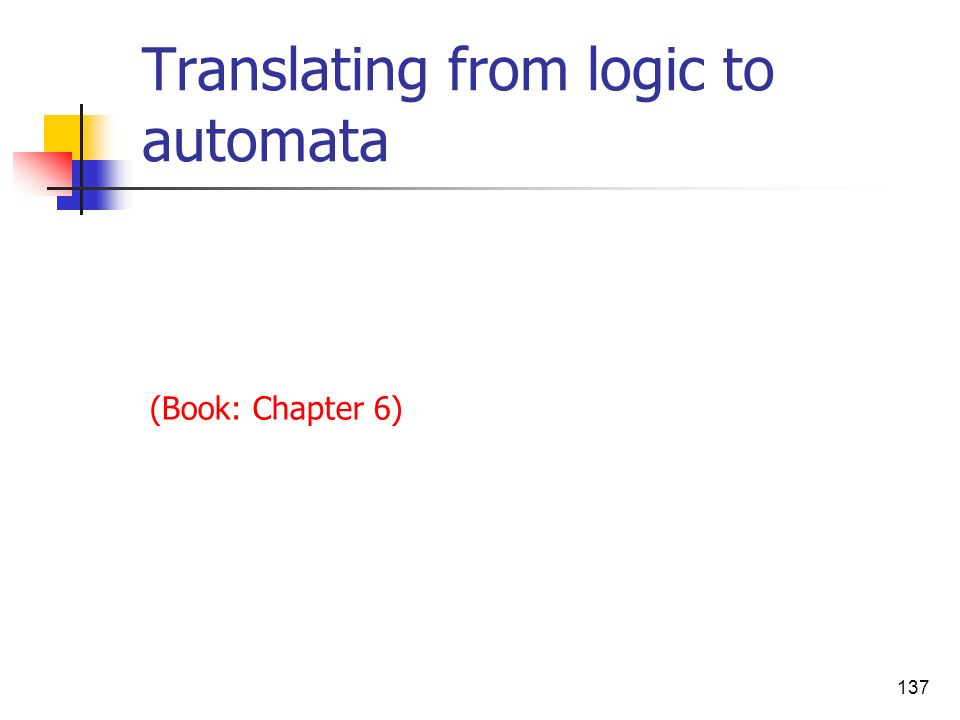 137 Translating from logic to automata (Book: Chapter 6)