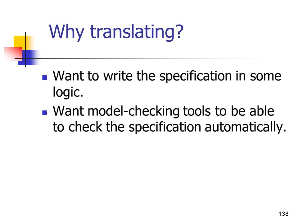 138 Why translating? Want to write the specification in some logic. Want model-checking tools to be able to check the specification automatically.