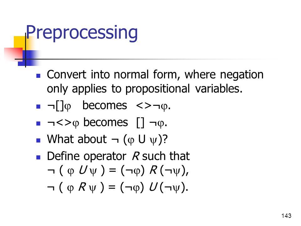 143 Preprocessing Convert into normal form, where negation only applies to propositional variables. ¬[] becomes <>¬. ¬<> becomes [] ¬. What about ¬ (