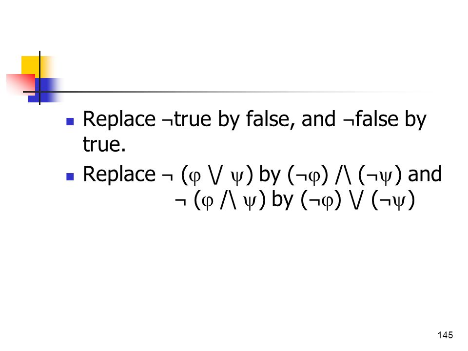 145 Replace ¬ true by false, and ¬ false by true. Replace ¬ ( \/ ) by ( ¬ ) /\ ( ¬ ) and ¬ ( /\ ) by ( ¬ ) \/ ( ¬ )
