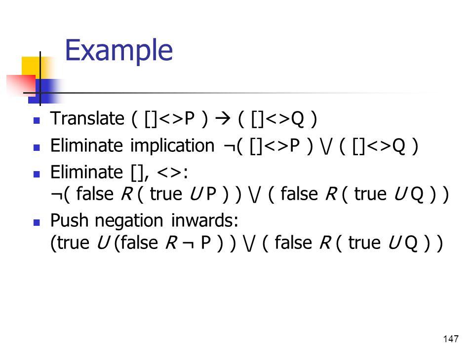 147 Example Translate ( []<>P ) ( []<>Q ) Eliminate implication ¬( []<>P ) \/ ( []<>Q ) Eliminate [], <>: ¬( false R ( true U P ) ) \/ ( false R ( tru