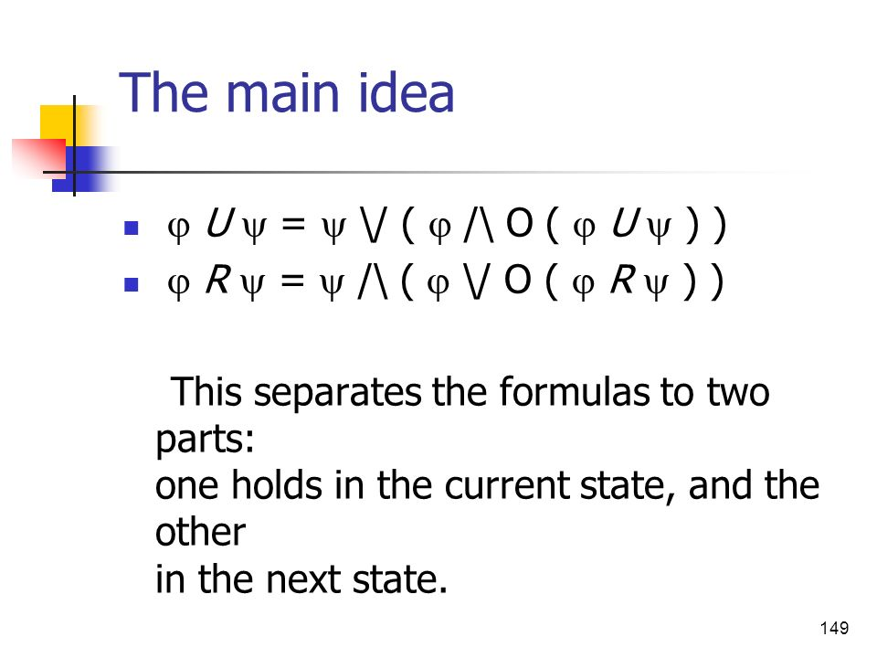149 The main idea U = \/ ( /\ O ( U ) ) R = /\ ( \/ O ( R ) ) This separates the formulas to two parts: one holds in the current state, and the other