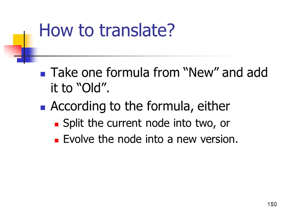 150 How to translate? Take one formula from New and add it to Old. According to the formula, either Split the current node into two, or Evolve the nod