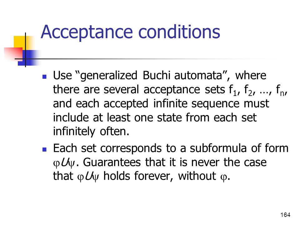 164 Acceptance conditions Use generalized Buchi automata, where there are several acceptance sets f 1, f 2, …, f n, and each accepted infinite sequenc