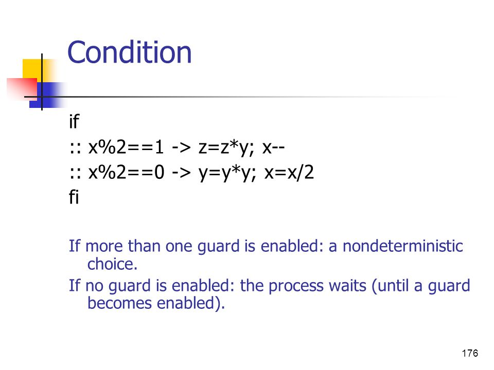 176 Condition if :: x%2==1 -> z=z*y; x-- :: x%2==0 -> y=y*y; x=x/2 fi If more than one guard is enabled: a nondeterministic choice. If no guard is ena