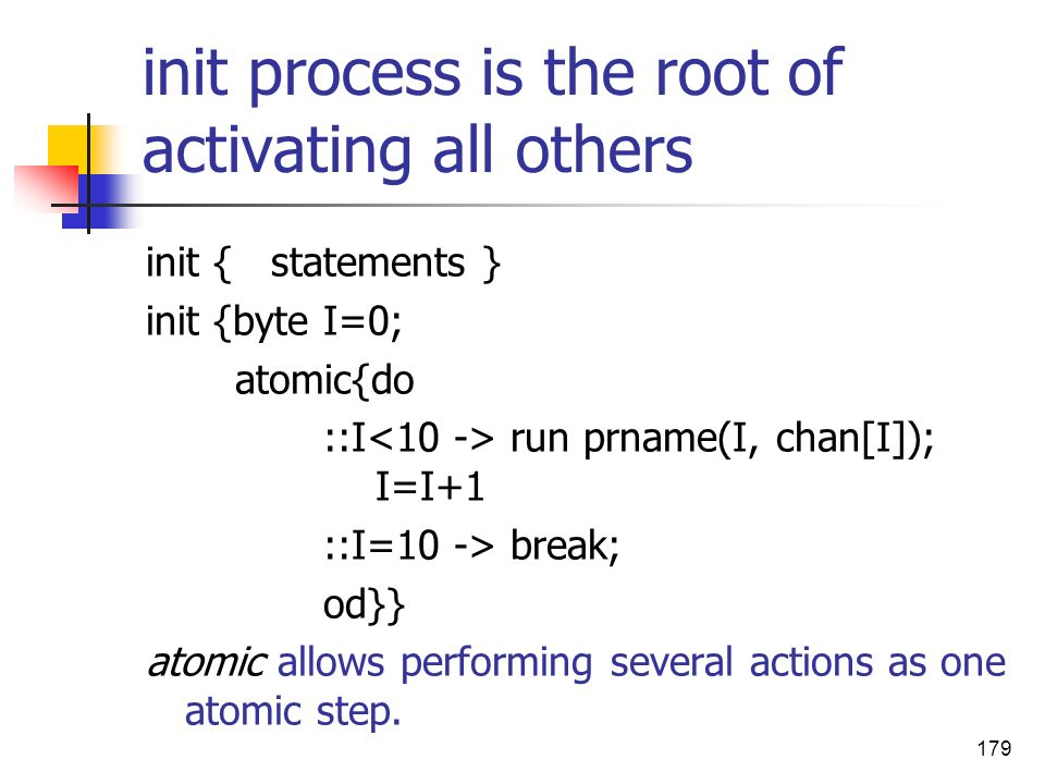 179 init process is the root of activating all others init { statements } init {byte I=0; atomic{do ::I run prname(I, chan[I]); I=I+1 ::I=10 -> break;