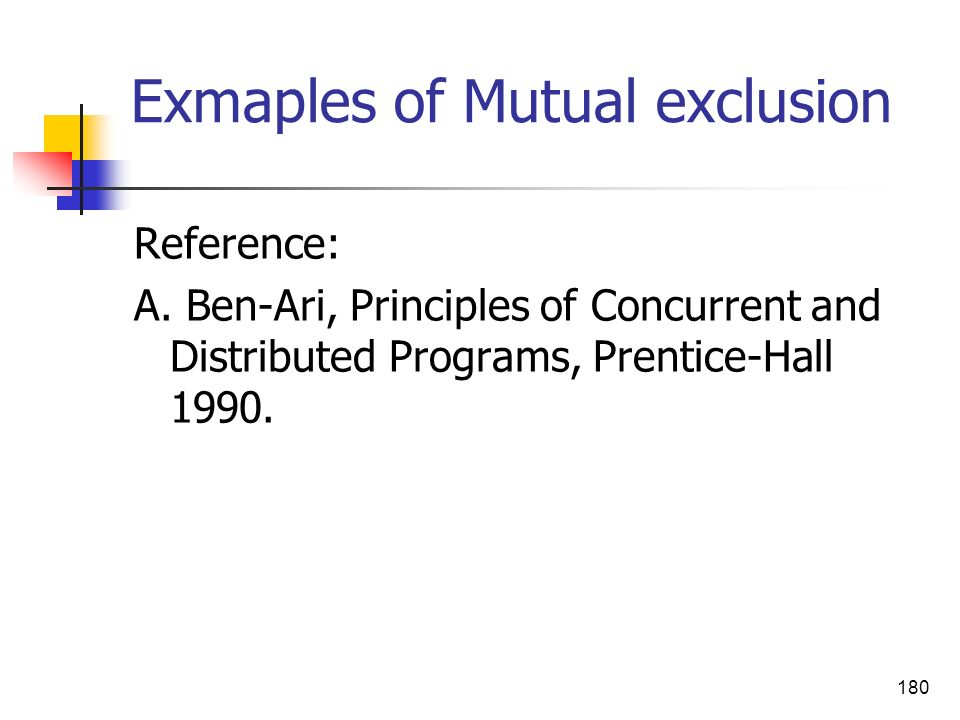 180 Exmaples of Mutual exclusion Reference: A. Ben-Ari, Principles of Concurrent and Distributed Programs, Prentice-Hall 1990.