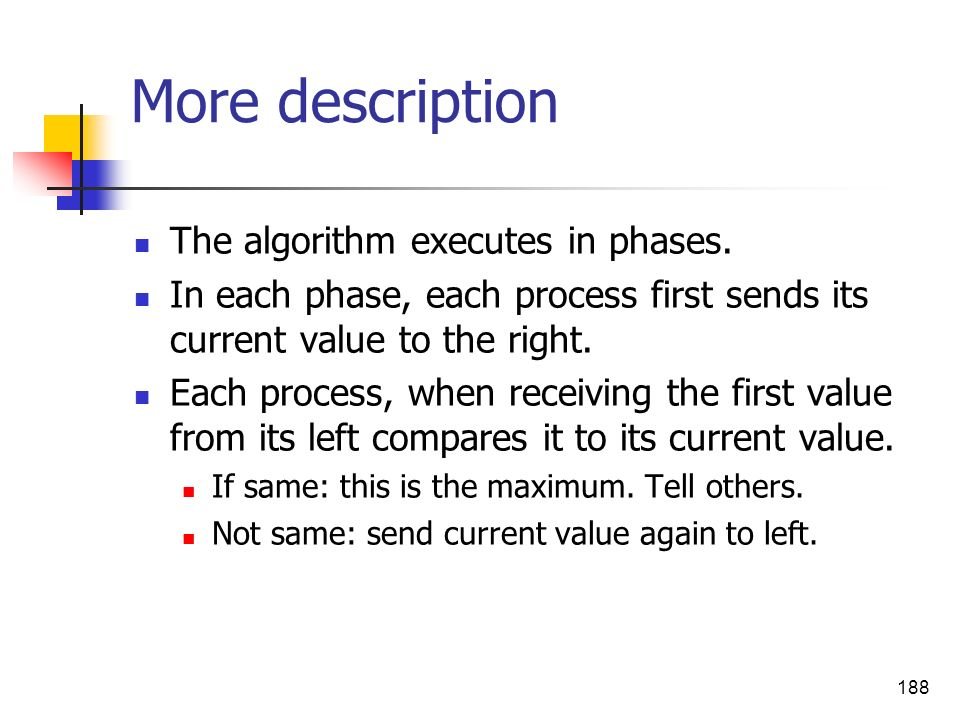 188 More description The algorithm executes in phases. In each phase, each process first sends its current value to the right. Each process, when rece