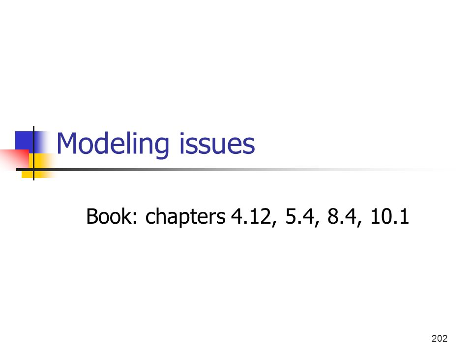 202 Modeling issues Book: chapters 4.12, 5.4, 8.4, 10.1