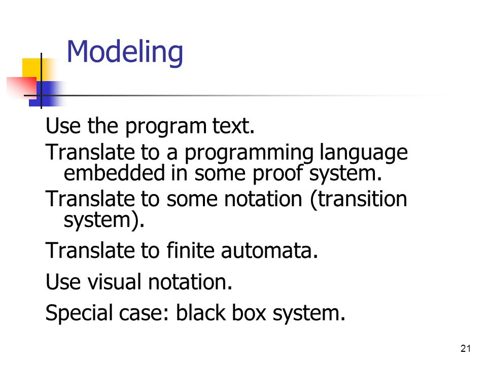 21 Modeling Use the program text. Translate to a programming language embedded in some proof system. Translate to some notation (transition system). T