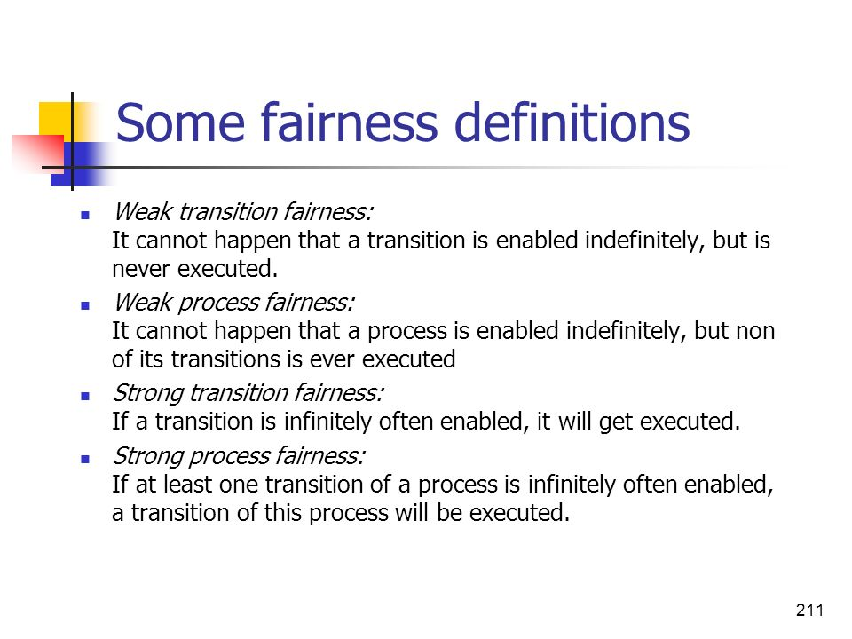 211 Some fairness definitions Weak transition fairness: It cannot happen that a transition is enabled indefinitely, but is never executed. Weak proces