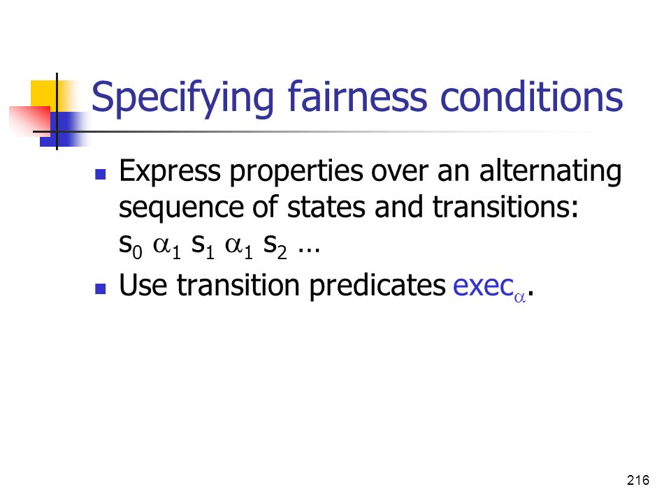 216 Specifying fairness conditions Express properties over an alternating sequence of states and transitions: s 0 1 s 1 1 s 2 … Use transition predica