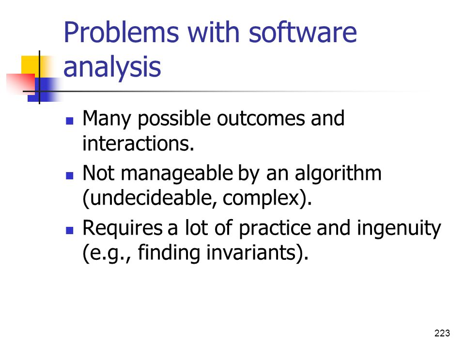 223 Problems with software analysis Many possible outcomes and interactions. Not manageable by an algorithm (undecideable, complex). Requires a lot of