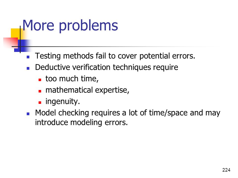 224 More problems Testing methods fail to cover potential errors. Deductive verification techniques require too much time, mathematical expertise, ing