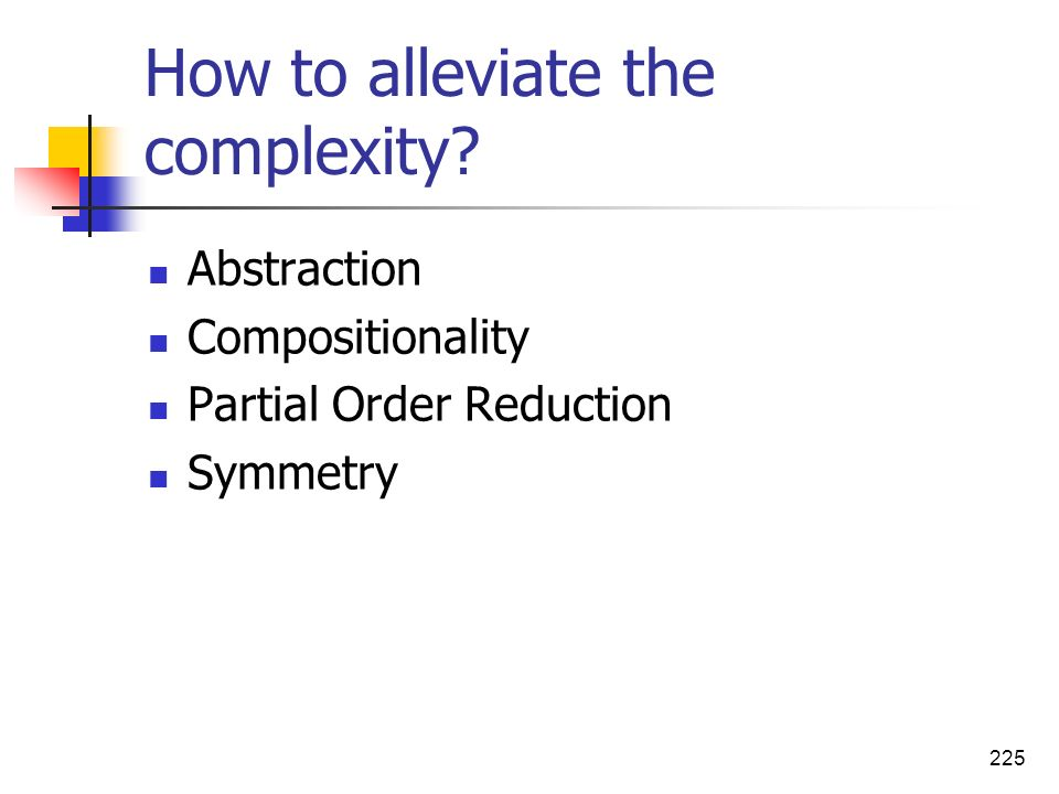 225 How to alleviate the complexity? Abstraction Compositionality Partial Order Reduction Symmetry