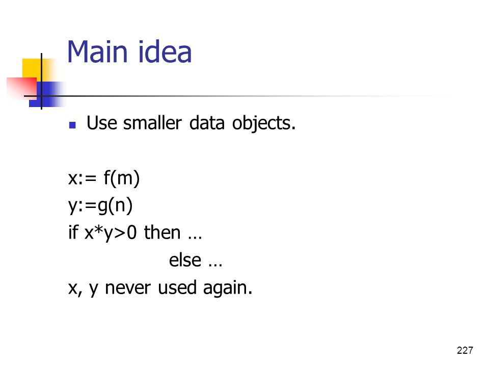 227 Main idea Use smaller data objects. x:= f(m) y:=g(n) if x*y>0 then … else … x, y never used again.