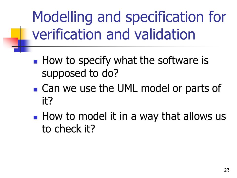 23 Modelling and specification for verification and validation How to specify what the software is supposed to do? Can we use the UML model or parts o