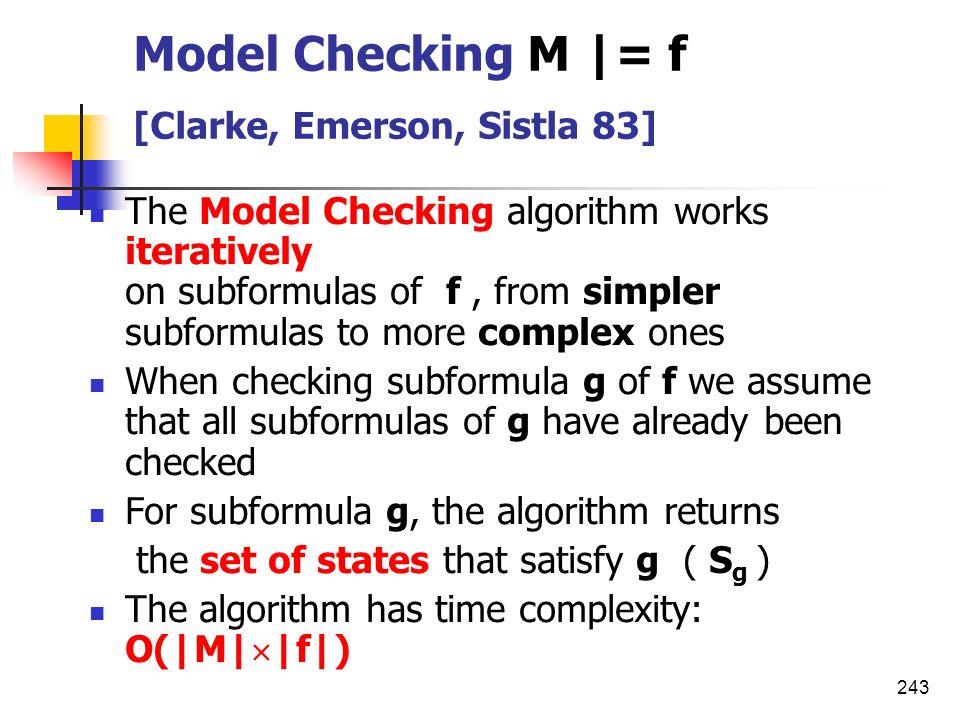 243 Model Checking M |= f [Clarke, Emerson, Sistla 83] The Model Checking algorithm works iteratively on subformulas of f, from simpler subformulas to