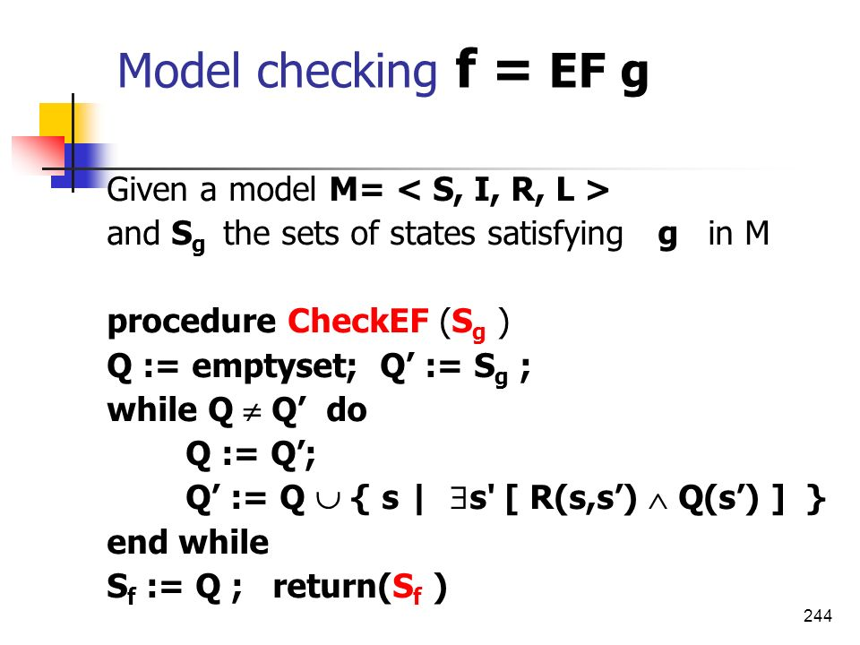 244 Model checking f = EF g Given a model M= and S g the sets of states satisfying g in M procedure CheckEF (S g ) Q := emptyset; Q := S g ; while Q Q