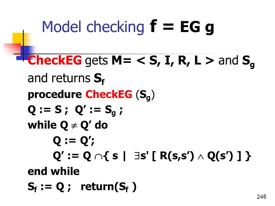 246 Model checking f = EG g CheckEG gets M= and S g and returns S f procedure CheckEG (S g ) Q := S ; Q := S g ; while Q Q do Q := Q; Q := Q { s | s'