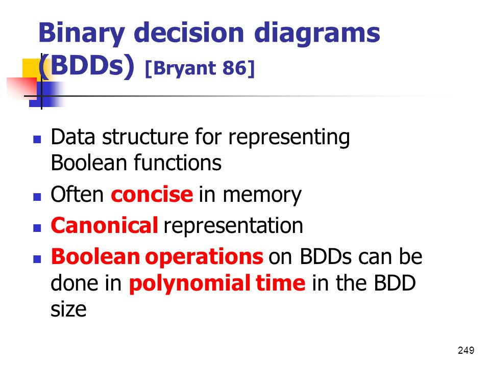 249 Binary decision diagrams (BDDs) [Bryant 86] Data structure for representing Boolean functions Often concise in memory Canonical representation Boo