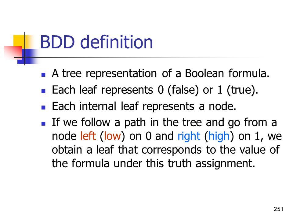 251 BDD definition A tree representation of a Boolean formula. Each leaf represents 0 (false) or 1 (true). Each internal leaf represents a node. If we