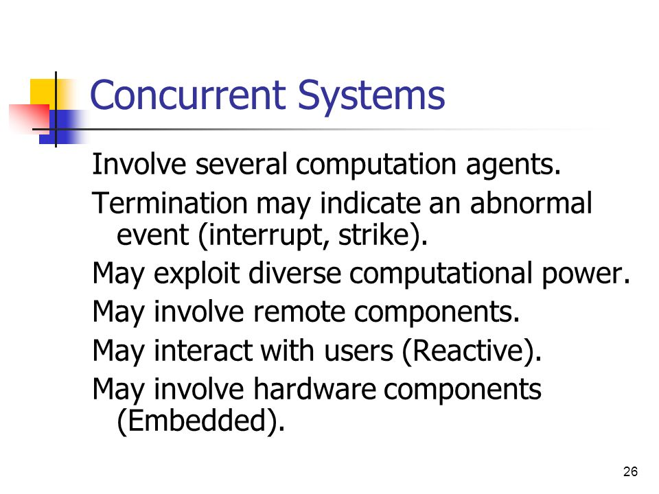 26 Concurrent Systems Involve several computation agents. Termination may indicate an abnormal event (interrupt, strike). May exploit diverse computat