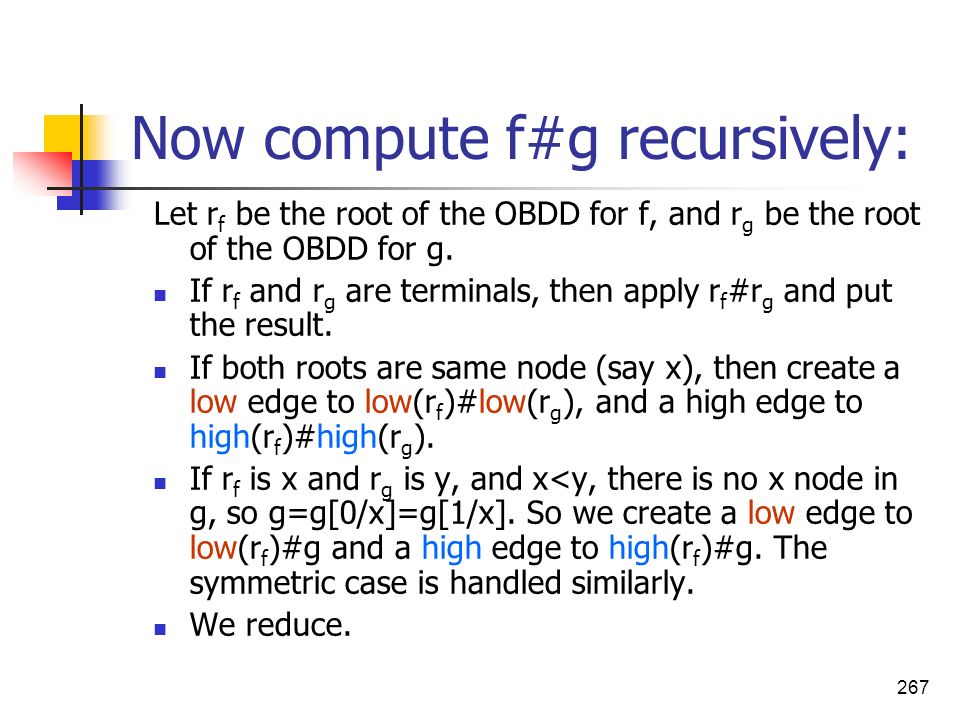267 Now compute f#g recursively: Let r f be the root of the OBDD for f, and r g be the root of the OBDD for g. If r f and r g are terminals, then appl