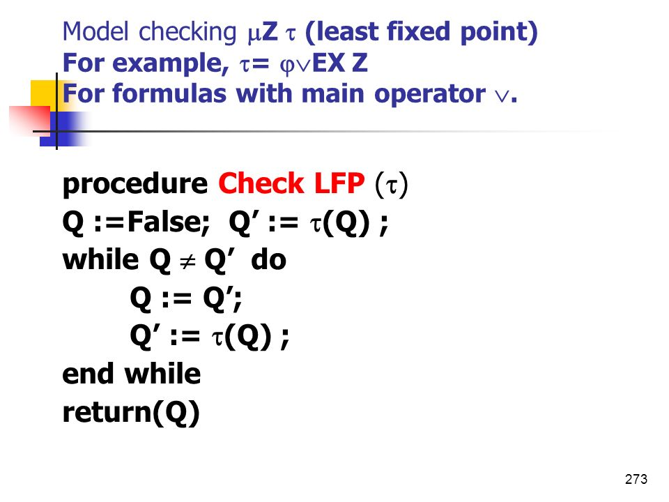 273 Model checking Z (least fixed point) For example, = EX Z For formulas with main operator. procedure Check LFP ( ) Q :=False; Q := (Q) ; while Q Q