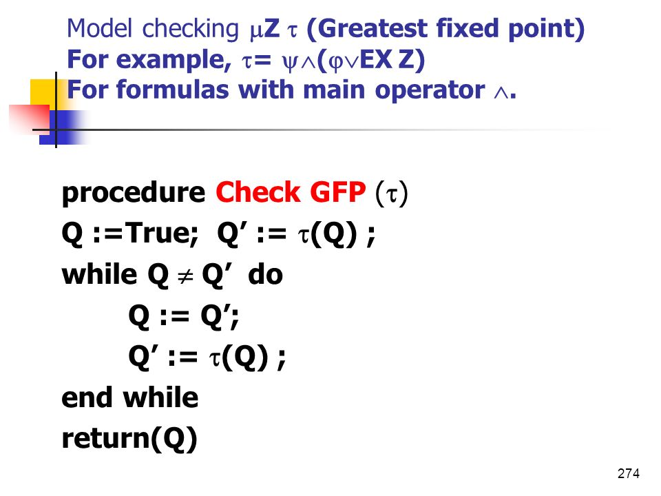274 Model checking Z (Greatest fixed point) For example, = ( EX Z) For formulas with main operator. procedure Check GFP ( ) Q :=True; Q := (Q) ; while