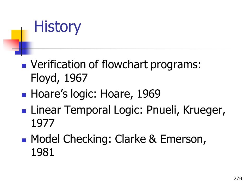 276 History Verification of flowchart programs: Floyd, 1967 Hoares logic: Hoare, 1969 Linear Temporal Logic: Pnueli, Krueger, 1977 Model Checking: Cla