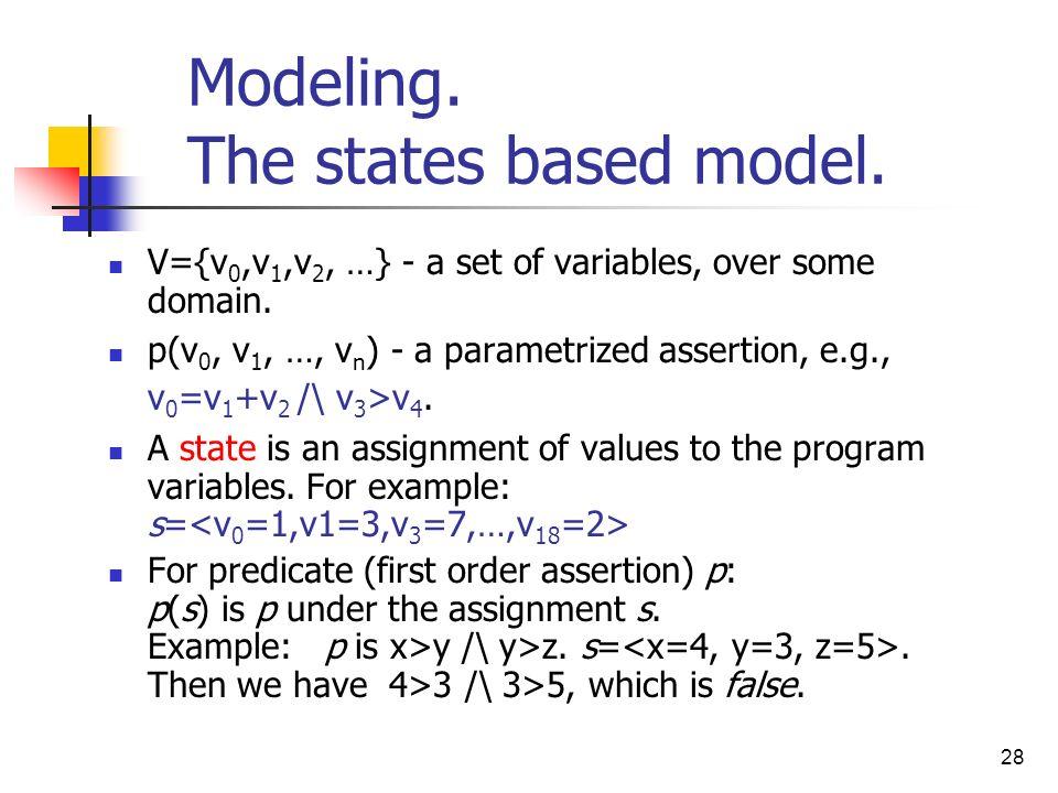 28 Modeling. The states based model. V={v 0,v 1,v 2, …} - a set of variables, over some domain. p(v 0, v 1, …, v n ) - a parametrized assertion, e.g.,
