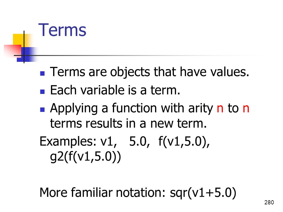 280 Terms Terms are objects that have values. Each variable is a term. Applying a function with arity n to n terms results in a new term. Examples: v1