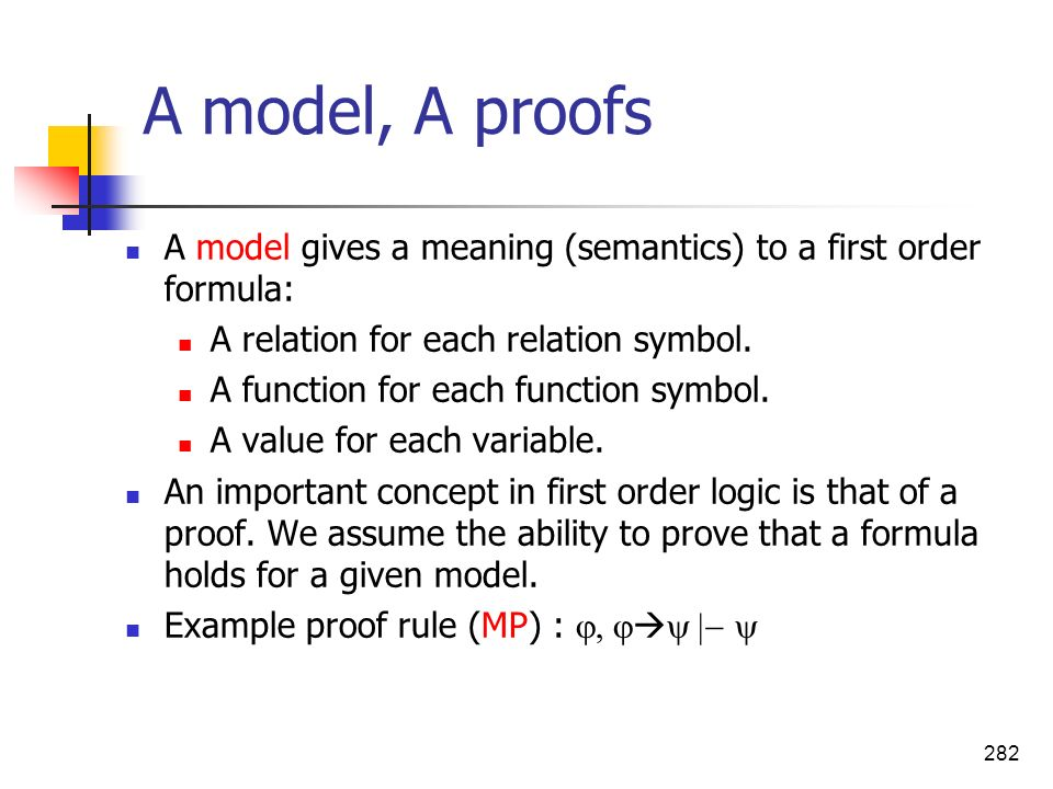 282 A model, A proofs A model gives a meaning (semantics) to a first order formula: A relation for each relation symbol. A function for each function