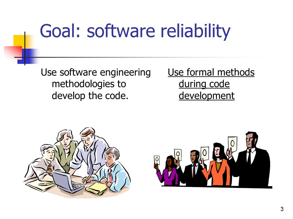 3 Goal: software reliability Use software engineering methodologies to develop the code. Use formal methods during code development