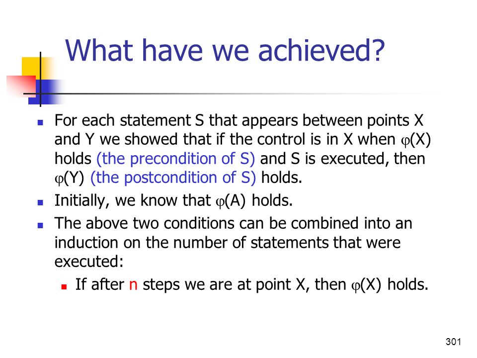 301 What have we achieved? For each statement S that appears between points X and Y we showed that if the control is in X when (X) holds (the precondi