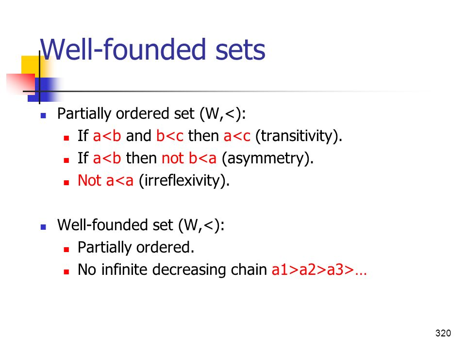 320 Well-founded sets Partially ordered set (W,<): If a<b and b<c then a<c (transitivity). If a<b then not b<a (asymmetry). Not a<a (irreflexivity). W