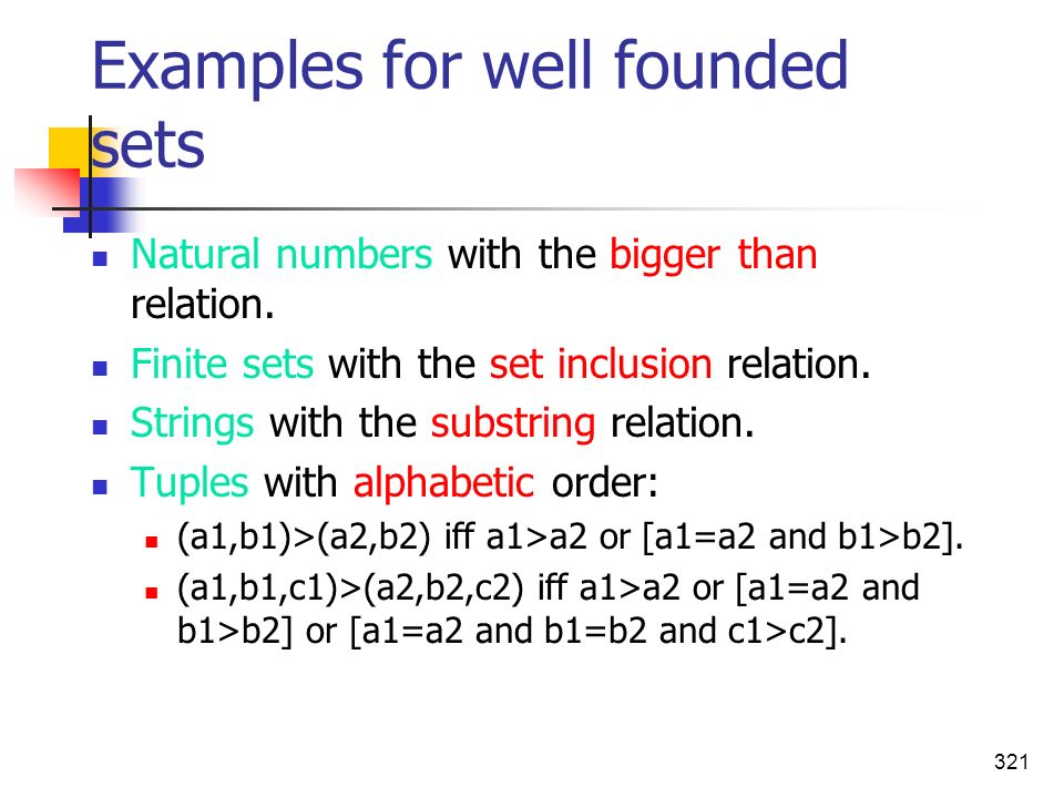 321 Examples for well founded sets Natural numbers with the bigger than relation. Finite sets with the set inclusion relation. Strings with the substr