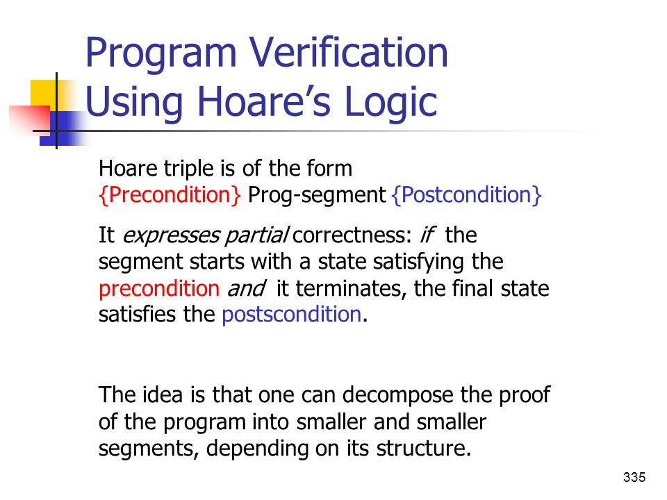 335 Program Verification Using Hoares Logic Hoare triple is of the form {Precondition} Prog-segment {Postcondition} It expresses partial correctness: