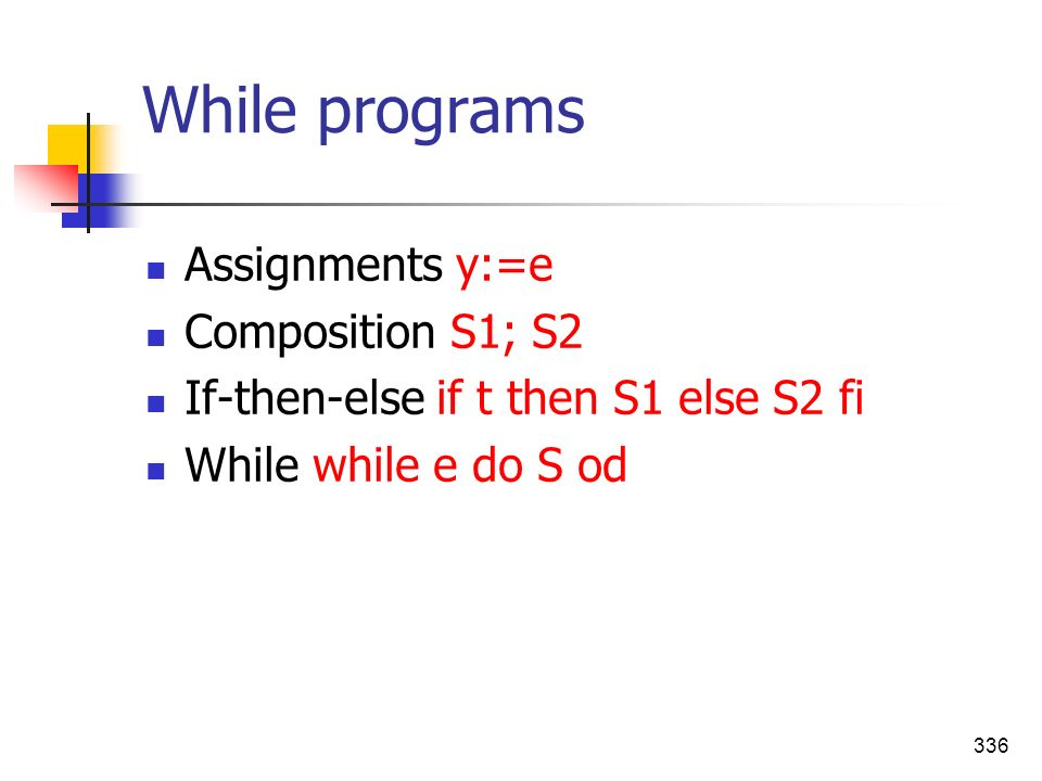 336 While programs Assignments y:=e Composition S1; S2 If-then-else if t then S1 else S2 fi While while e do S od