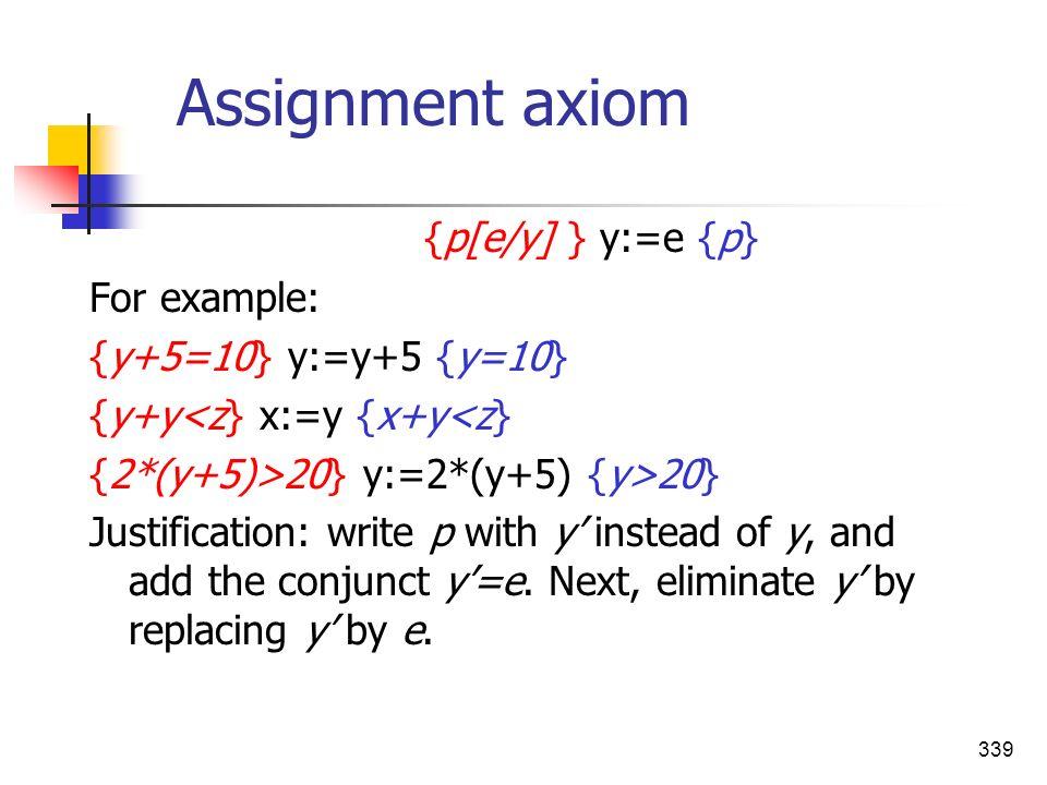 339 Assignment axiom {p[e/y] } y:=e {p} For example: {y+5=10} y:=y+5 {y=10} {y+y<z} x:=y {x+y<z} {2*(y+5)>20} y:=2*(y+5) {y>20} Justification: write p