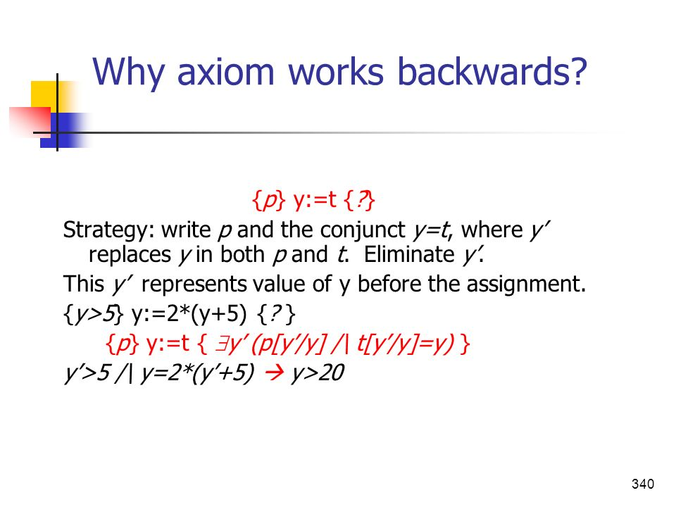 340 Why axiom works backwards? {p} y:=t {?} Strategy: write p and the conjunct y=t, where y replaces y in both p and t. Eliminate y. This y represents
