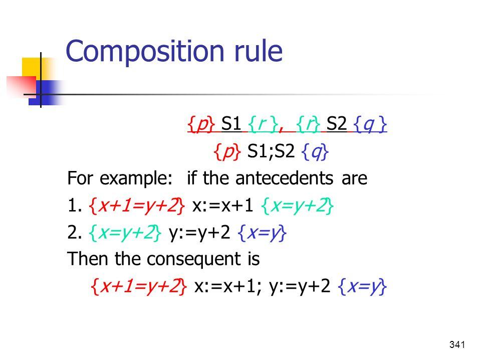 341 Composition rule {p} S1 {r }, {r} S2 {q } {p} S1;S2 {q} For example: if the antecedents are 1. {x+1=y+2} x:=x+1 {x=y+2} 2. {x=y+2} y:=y+2 {x=y} Th